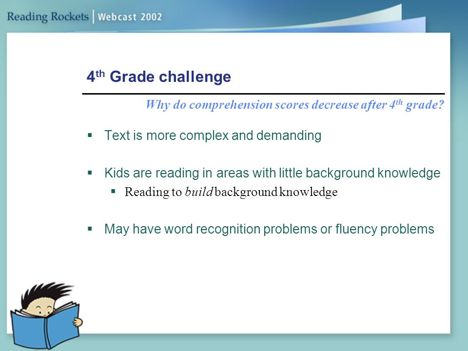 4th Grade challenge Why do comprehension scores decrease after 4th grade Text is more complex and demanding.