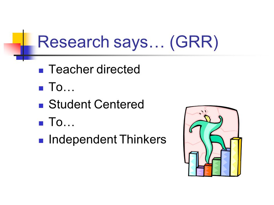 Research says… (GRR) Teacher directed To… Student Centered