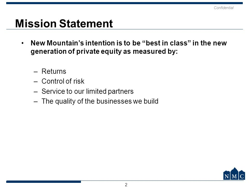 Mission Statement New Mountain's intention is to be best in class in the new generation of private equity as measured by: