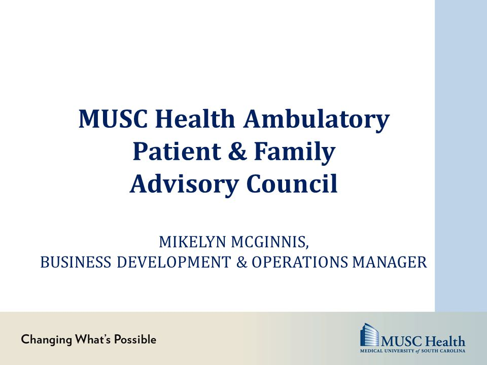 MUSC Health Ambulatory Patient & Family Advisory Council MIKELYN MCGINNIS, BUSINESS DEVELOPMENT & OPERATIONS MANAGER