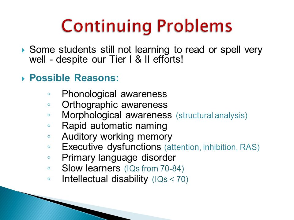 Continuing Problems Some students still not learning to read or spell very well - despite our Tier I & II efforts!