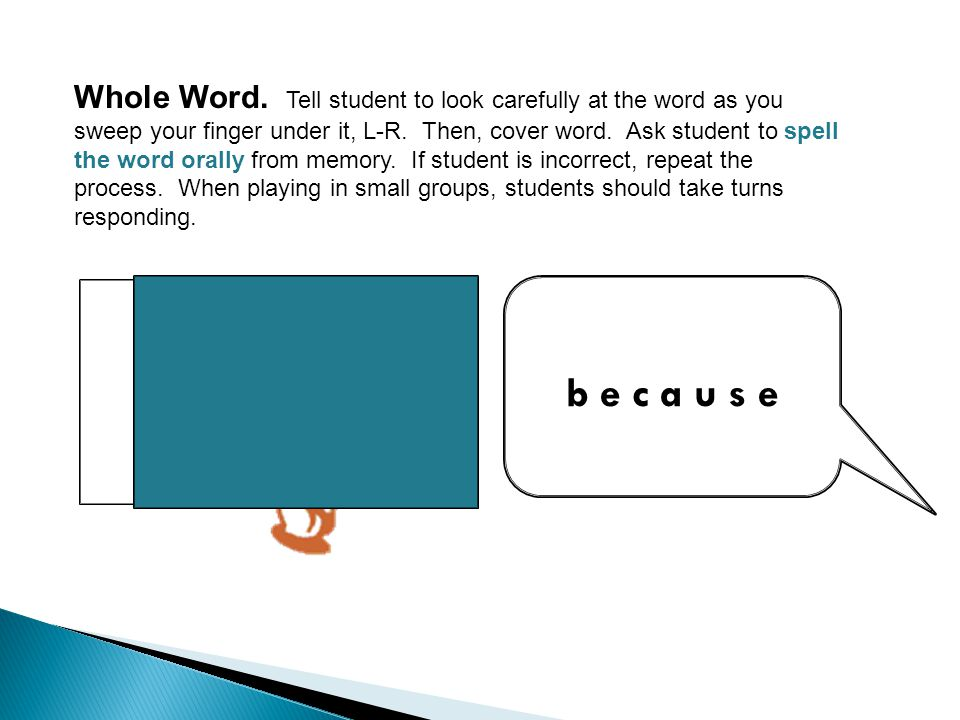 Whole Word. Tell student to look carefully at the word as you sweep your finger under it, L-R. Then, cover word. Ask student to spell the word orally from memory. If student is incorrect, repeat the process. When playing in small groups, students should take turns responding.