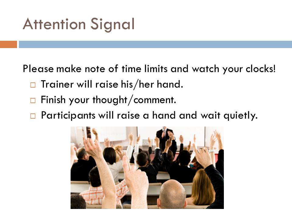 Attention Signal Please make note of time limits and watch your clocks! Trainer will raise his/her hand.