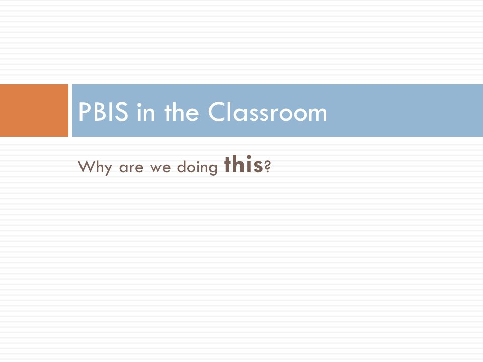 PBIS in the Classroom Why are we doing this