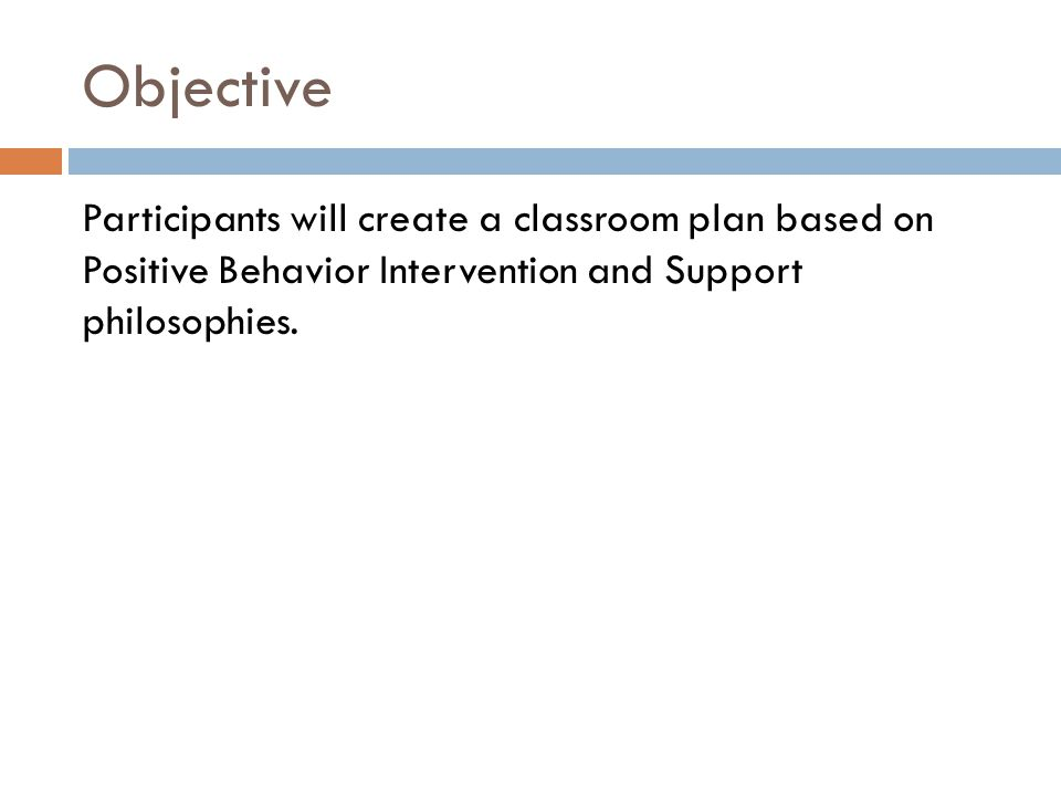 Objective Participants will create a classroom plan based on Positive Behavior Intervention and Support philosophies.