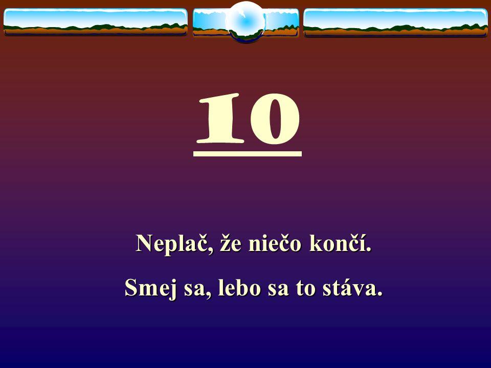 10 Neplač, že niečo končí. Smej sa, lebo sa to stáva.