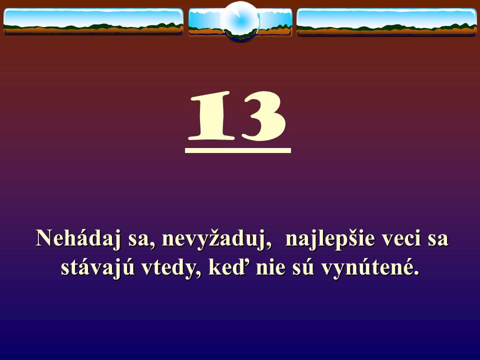 13 Nehádaj sa, nevyžaduj, najlepšie veci sa stávajú vtedy, keď nie sú vynútené.