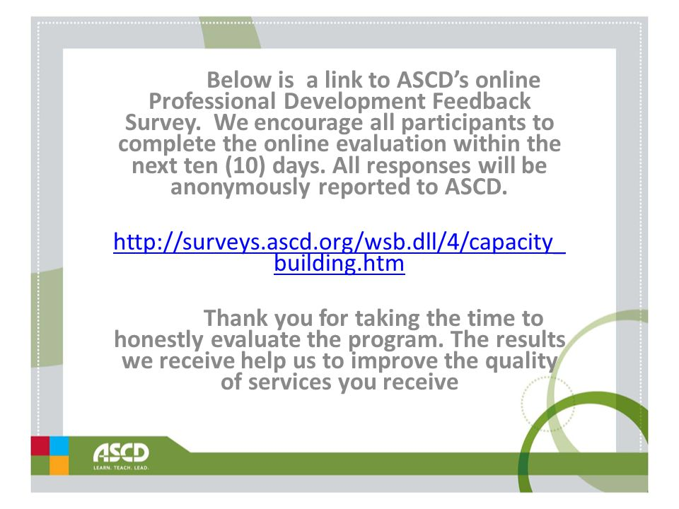 Below is a link to ASCD's online Professional Development Feedback Survey. We encourage all participants to complete the online evaluation within the next ten (10) days. All responses will be anonymously reported to ASCD.