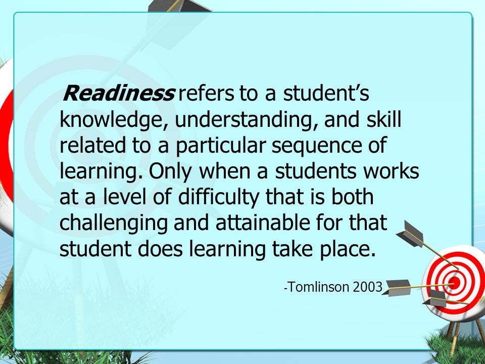 Readiness refers to a student's knowledge, understanding, and skill related to a particular sequence of learning. Only when a students works at a level of difficulty that is both challenging and attainable for that student does learning take place.