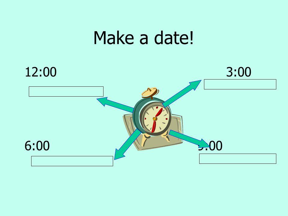 Make a date! 12:00 3:00. 6:00 9:00.