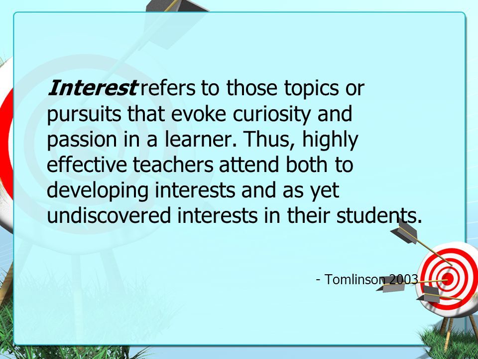 Interest refers to those topics or pursuits that evoke curiosity and passion in a learner. Thus, highly effective teachers attend both to developing interests and as yet undiscovered interests in their students.