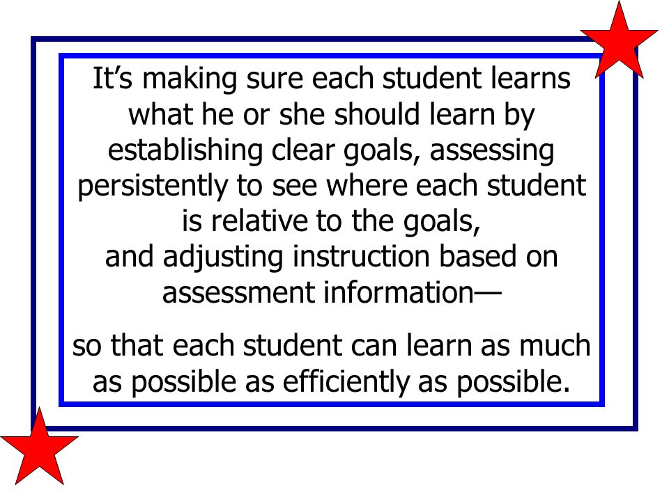 It's making sure each student learns what he or she should learn by establishing clear goals, assessing persistently to see where each student is relative to the goals, and adjusting instruction based on assessment information—