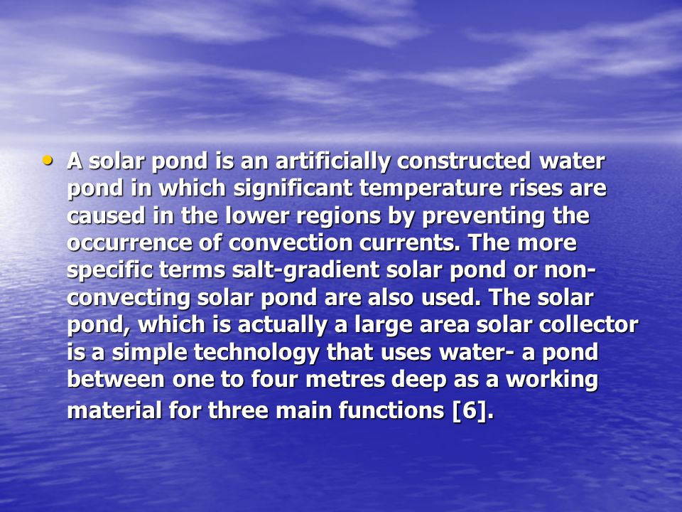 A solar pond is an artificially constructed water pond in which significant temperature rises are caused in the lower regions by preventing the occurrence of convection currents.