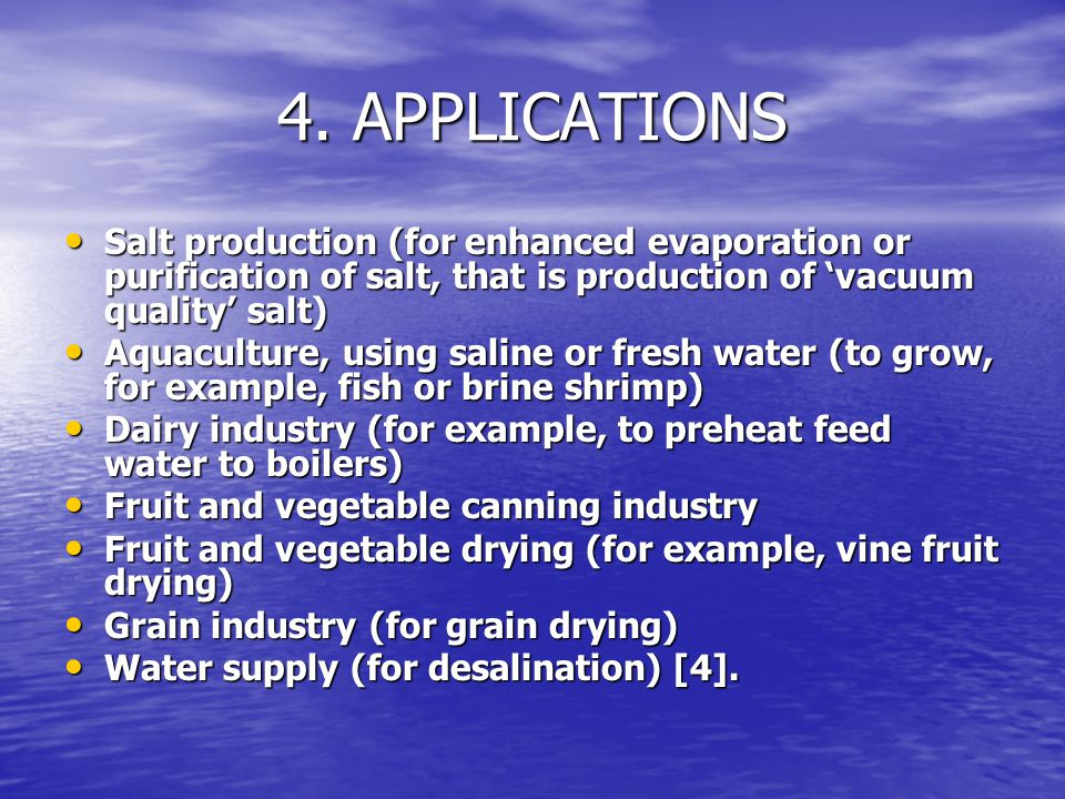 4. APPLICATIONS Salt production (for enhanced evaporation or purification of salt, that is production of 'vacuum quality' salt)