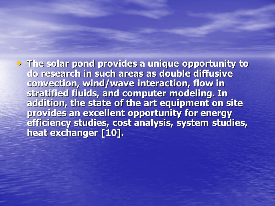 The solar pond provides a unique opportunity to do research in such areas as double diffusive convection, wind/wave interaction, flow in stratified fluids, and computer modeling.