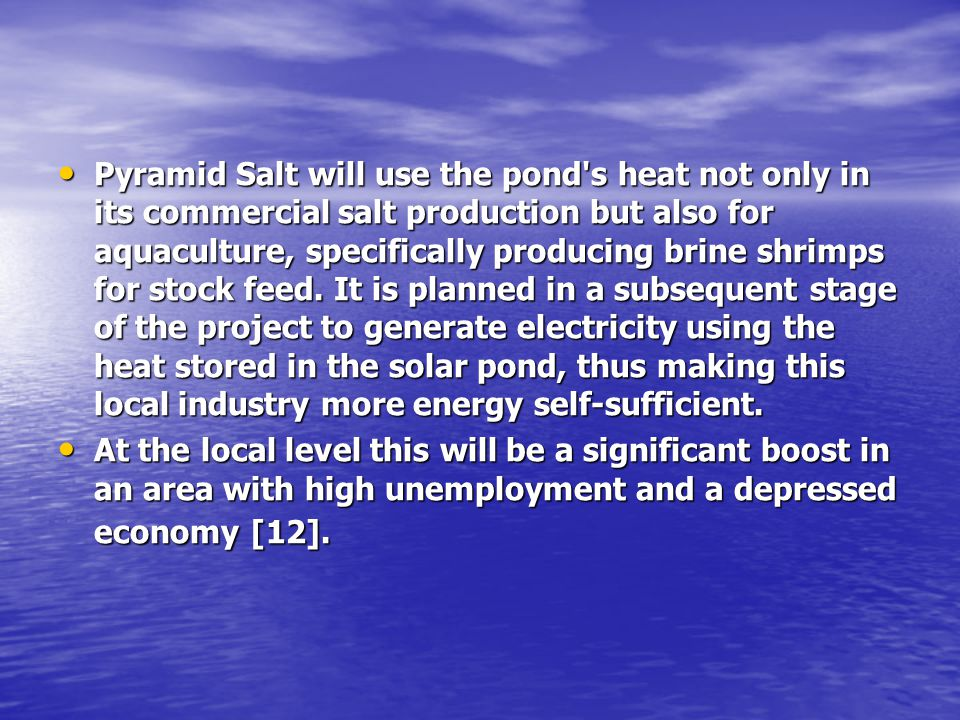 Pyramid Salt will use the pond s heat not only in its commercial salt production but also for aquaculture, specifically producing brine shrimps for stock feed. It is planned in a subsequent stage of the project to generate electricity using the heat stored in the solar pond, thus making this local industry more energy self-sufficient.