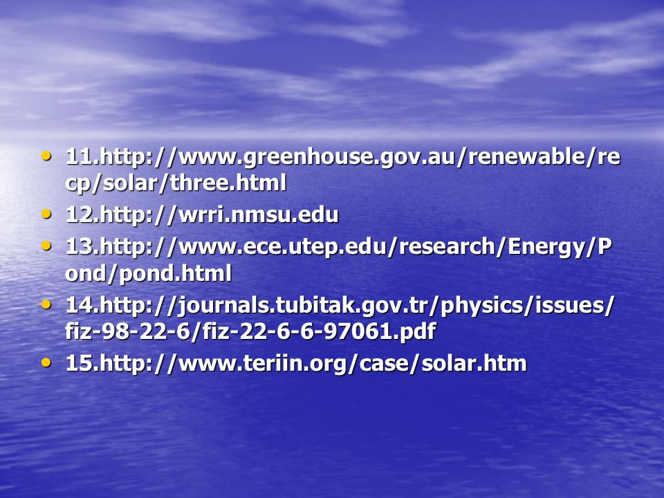 11.http://www.greenhouse.gov.au/renewable/recp/solar/three.html 12.http://wrri.nmsu.edu. 13.http://www.ece.utep.edu/research/Energy/Pond/pond.html.