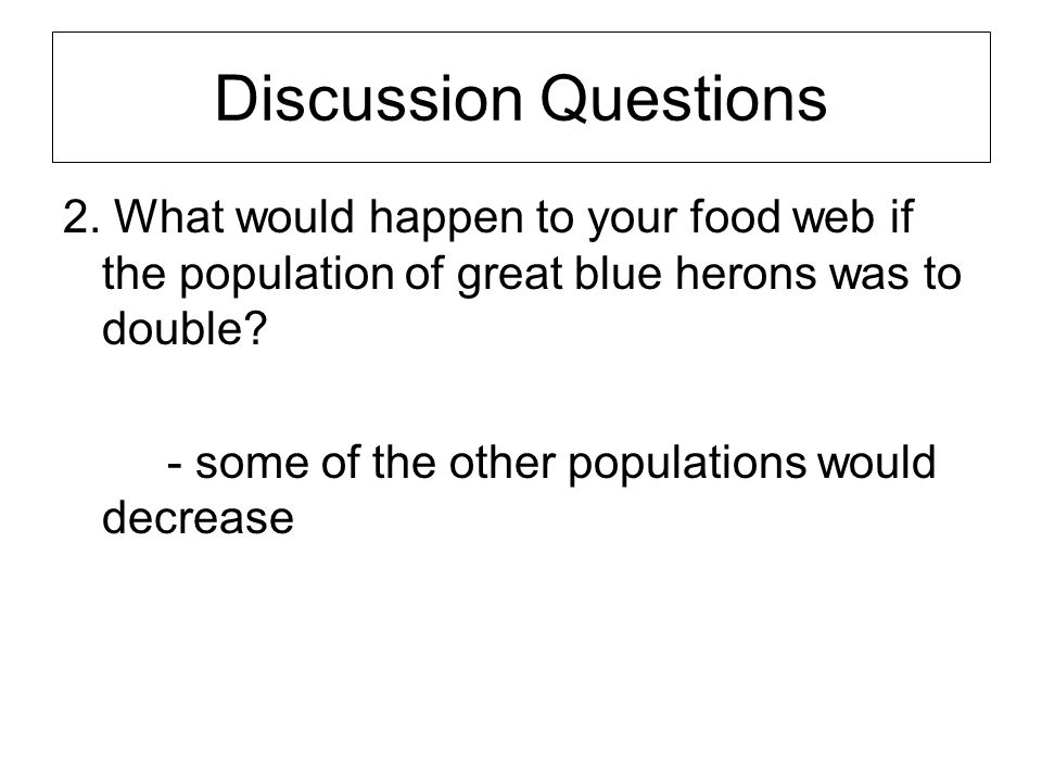 Discussion Questions 2. What would happen to your food web if the population of great blue herons was to double