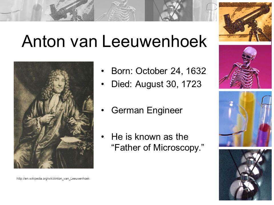 Anton van Leeuwenhoek Born: October 24, 1632 Died: August 30, 1723