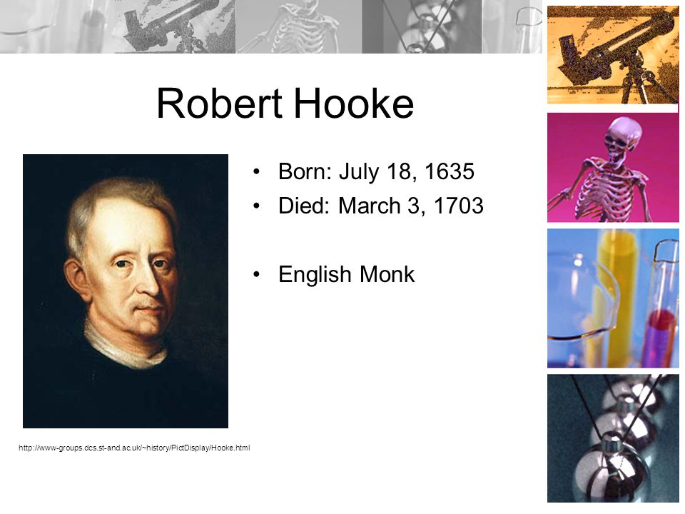 Robert Hooke Born: July 18, 1635 Died: March 3, 1703 English Monk
