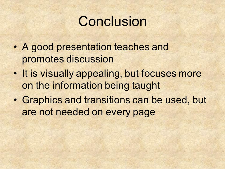 Conclusion A good presentation teaches and promotes discussion