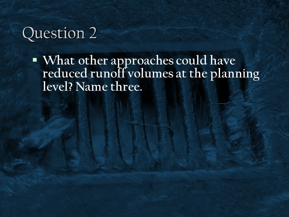 Question 2 What other approaches could have reduced runoff volumes at the planning level.