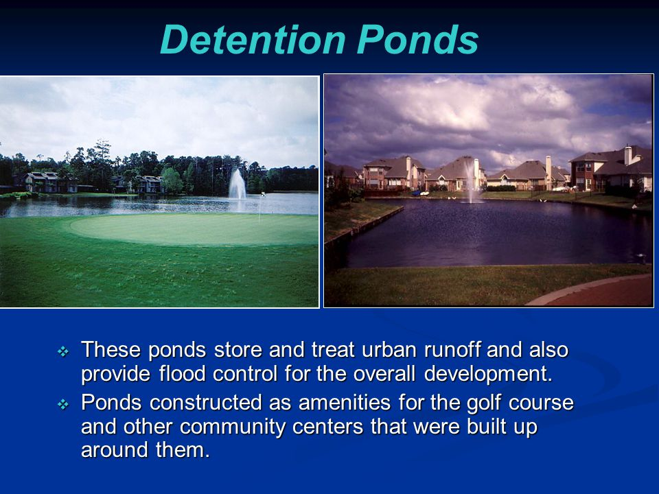Detention Ponds These ponds store and treat urban runoff and also provide flood control for the overall development.