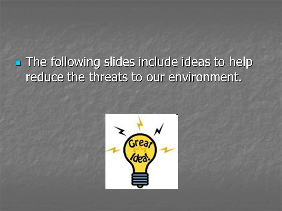 The following slides include ideas to help reduce the threats to our environment.