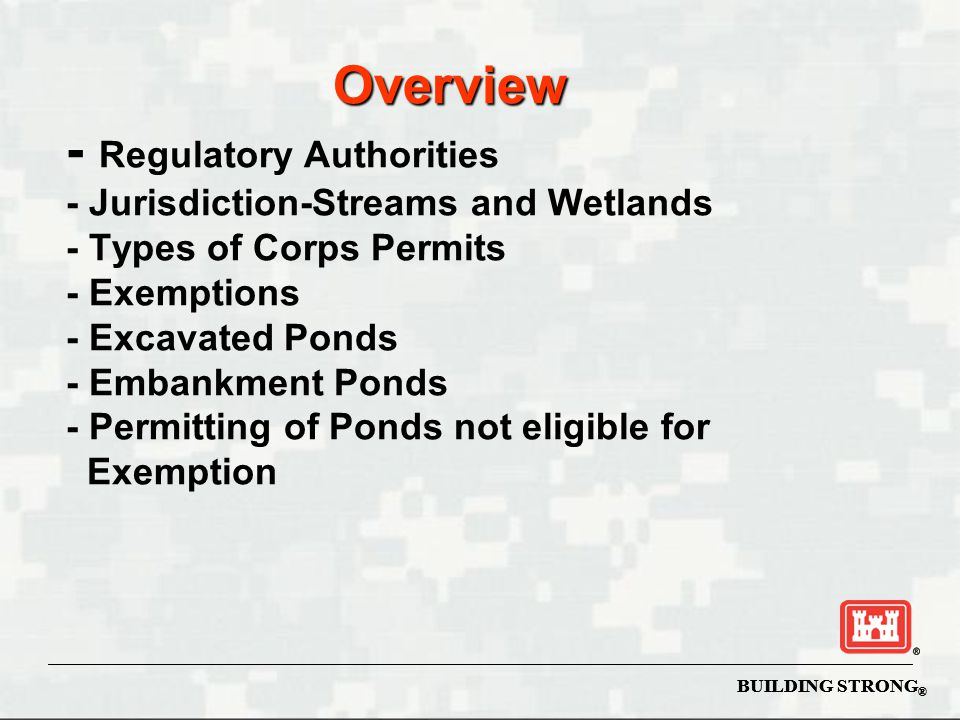 Overview - Regulatory Authorities - Jurisdiction-Streams and Wetlands - Types of Corps Permits - Exemptions - Excavated Ponds - Embankment Ponds - Permitting of Ponds not eligible for Exemption