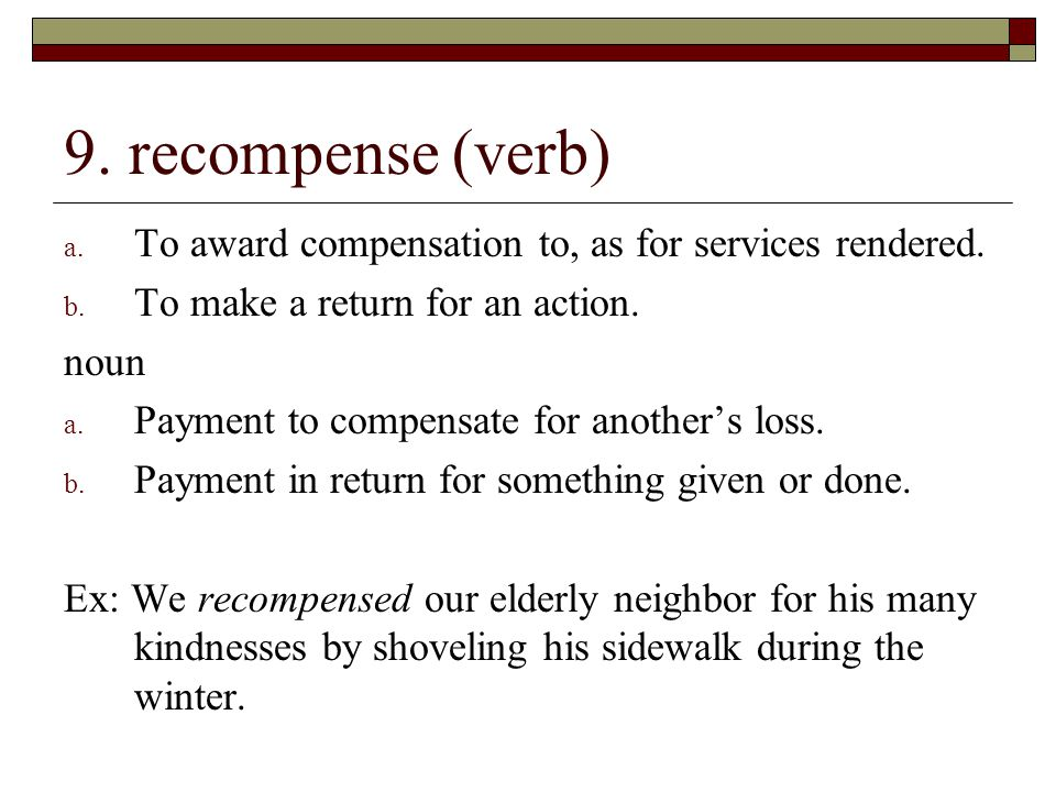 9. recompense (verb) To award compensation to, as for services rendered. To make a return for an action.