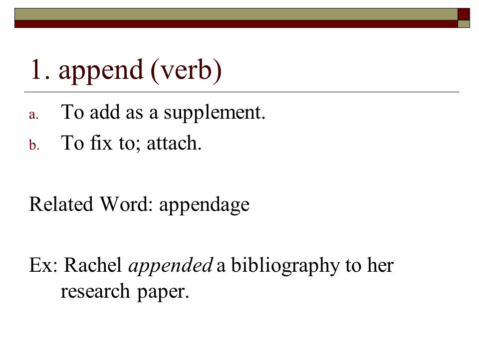 1. append (verb) To add as a supplement. To fix to; attach.