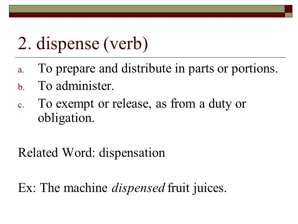 2. dispense (verb) To prepare and distribute in parts or portions.