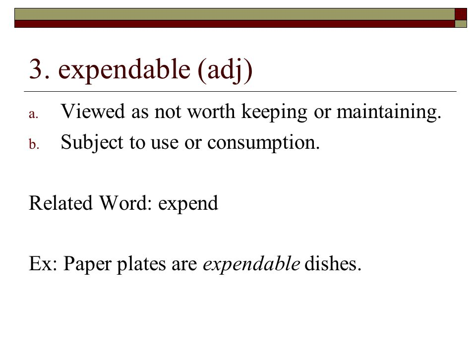3. expendable (adj) Viewed as not worth keeping or maintaining.