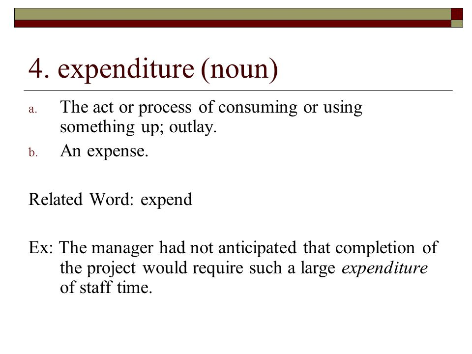 4. expenditure (noun) The act or process of consuming or using something up; outlay. An expense. Related Word: expend.