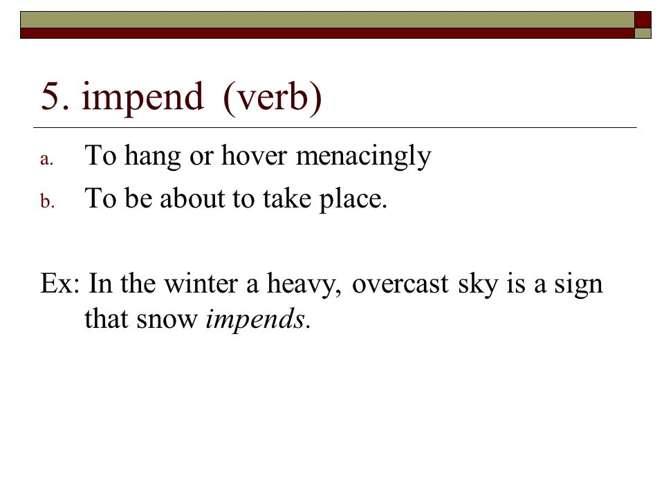 5. impend (verb) To hang or hover menacingly