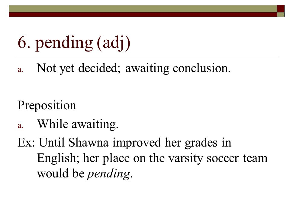 6. pending (adj) Not yet decided; awaiting conclusion. Preposition