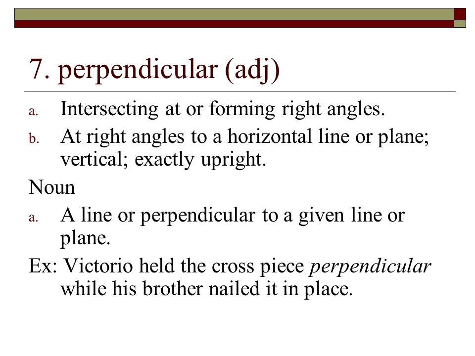 7. perpendicular (adj) Intersecting at or forming right angles.