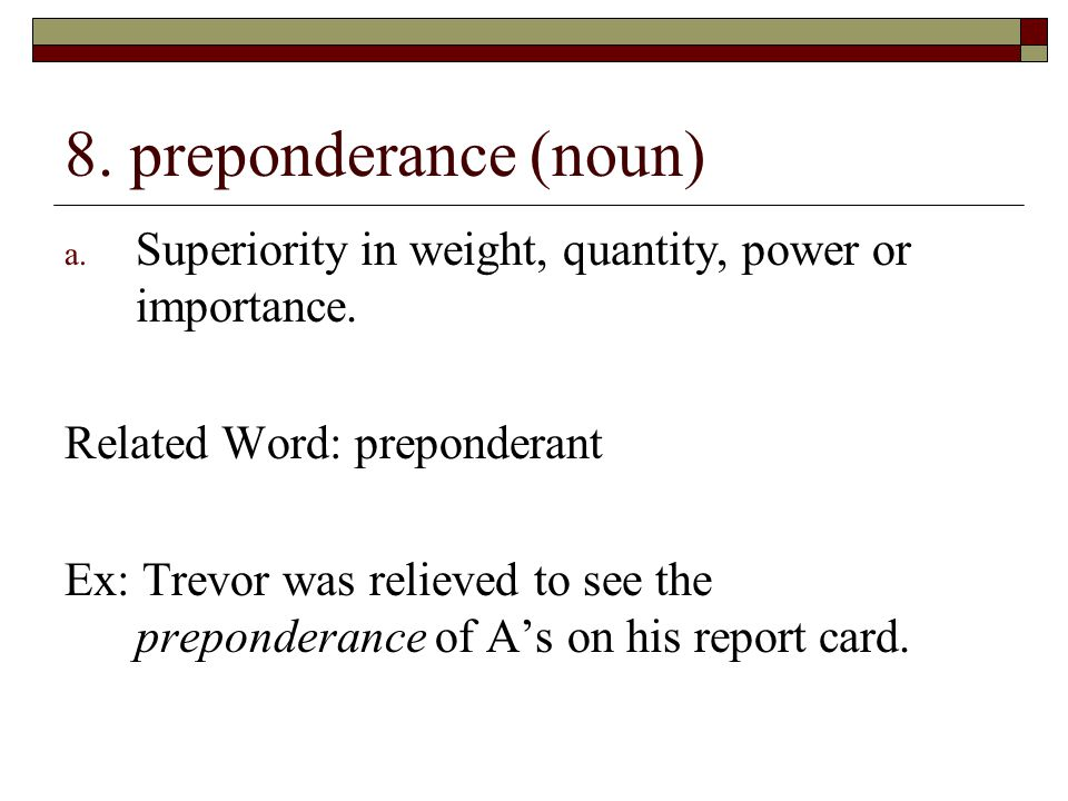 8. preponderance (noun) Superiority in weight, quantity, power or importance. Related Word: preponderant.
