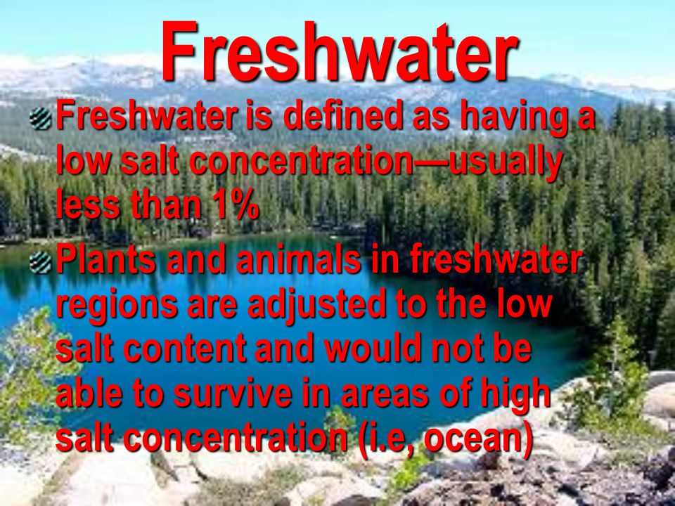 Freshwater Freshwater is defined as having a low salt concentration—usually less than 1%