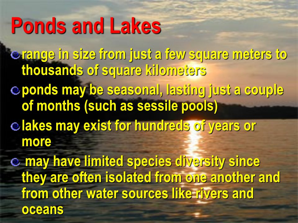 Ponds and Lakes range in size from just a few square meters to thousands of square kilometers.