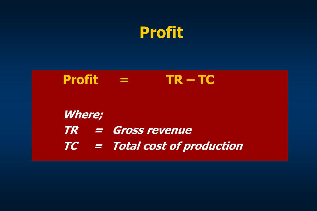 Profit Profit = TR – TC Where; TR = Gross revenue