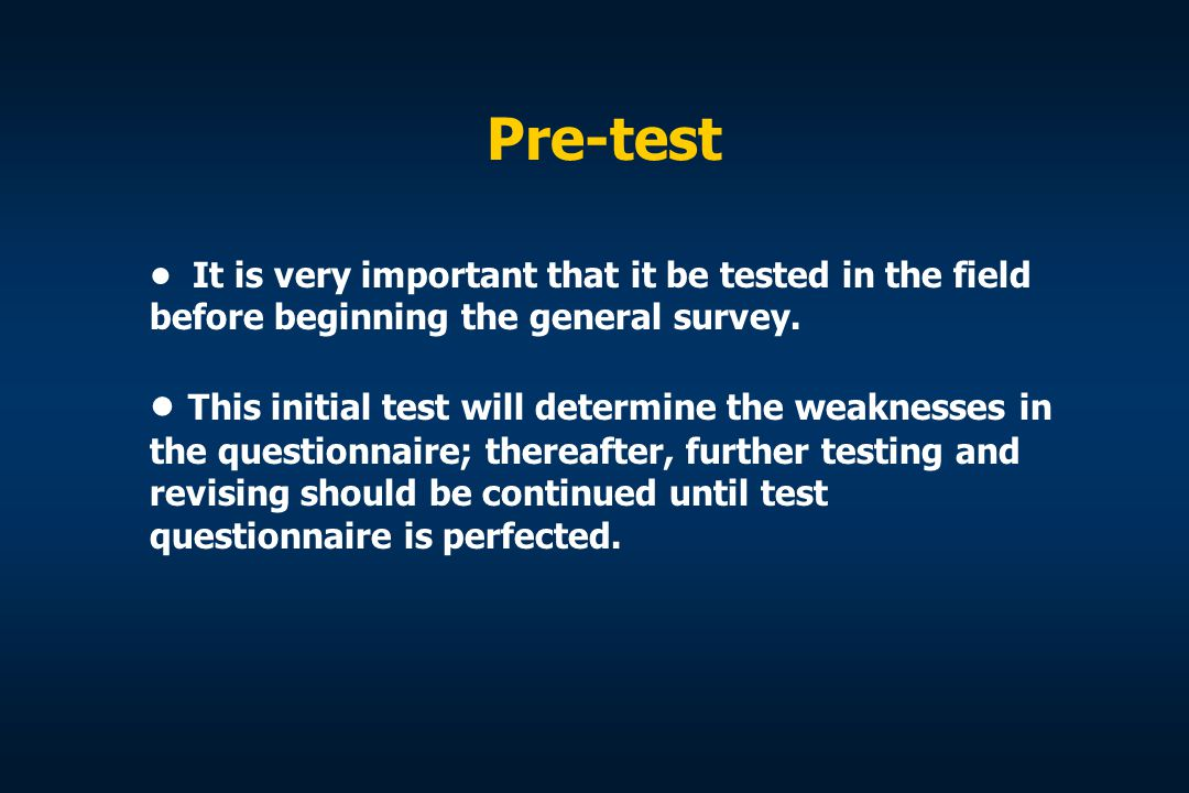 Pre-test • It is very important that it be tested in the field before beginning the general survey.