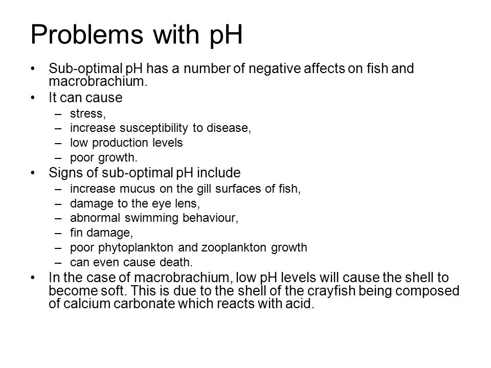 Problems with pH Sub-optimal pH has a number of negative affects on fish and macrobrachium. It can cause.