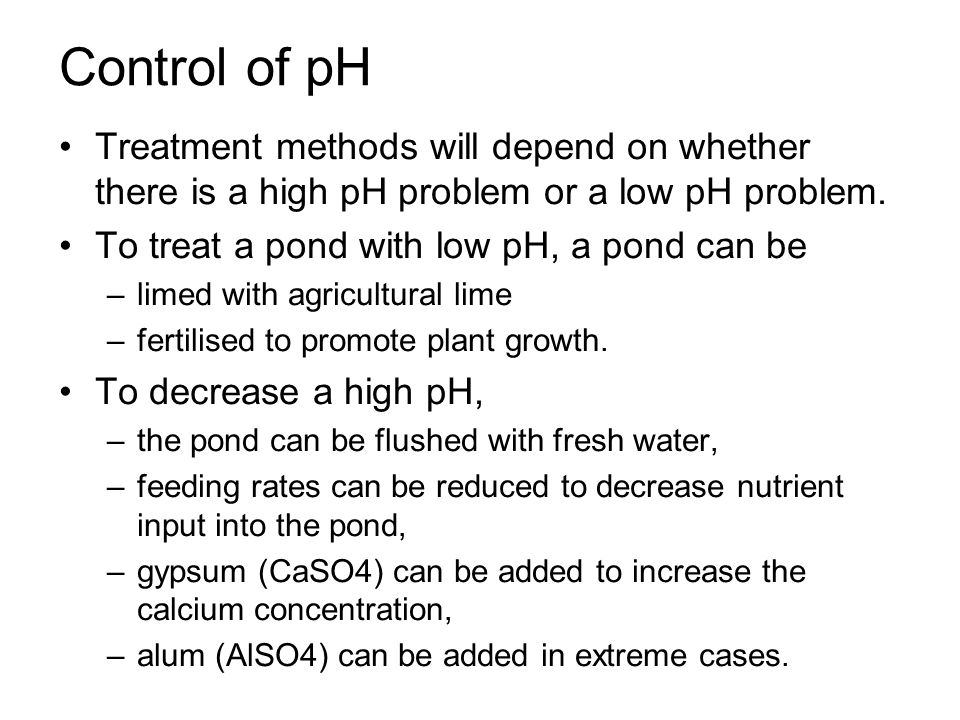 Control of pH Treatment methods will depend on whether there is a high pH problem or a low pH problem.