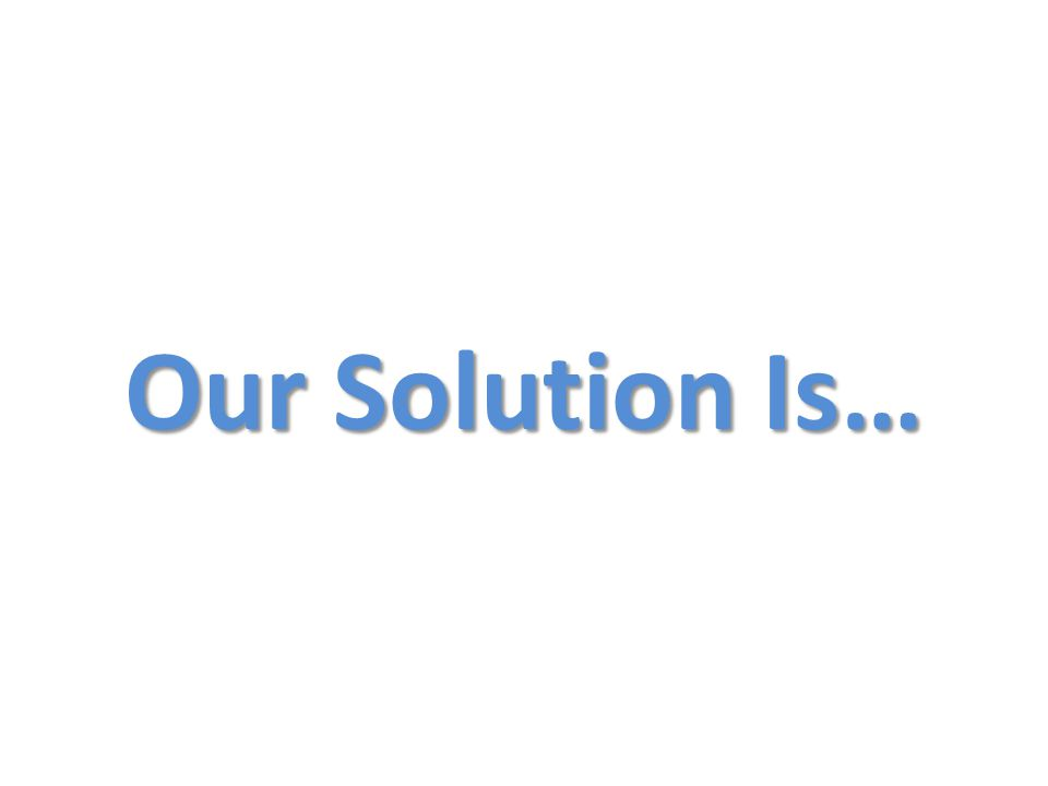 Our Solution Is…