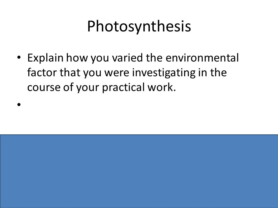 Photosynthesis Explain how you varied the environmental factor that you were investigating in the course of your practical work.