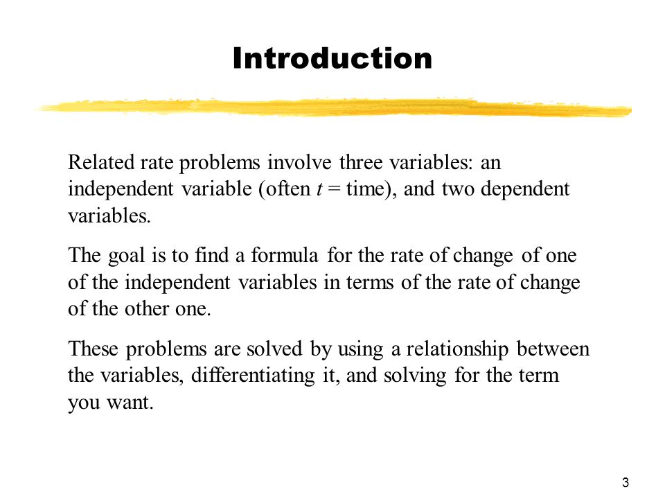 Introduction Related rate problems involve three variables: an independent variable (often t = time), and two dependent variables.