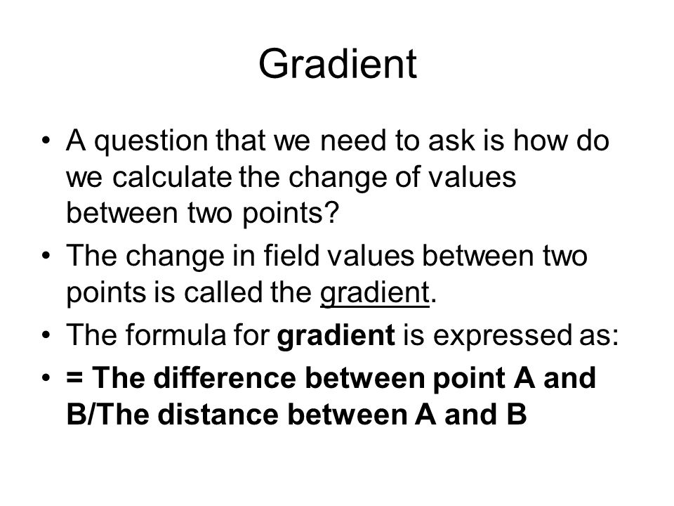 Gradient A question that we need to ask is how do we calculate the change of values between two points