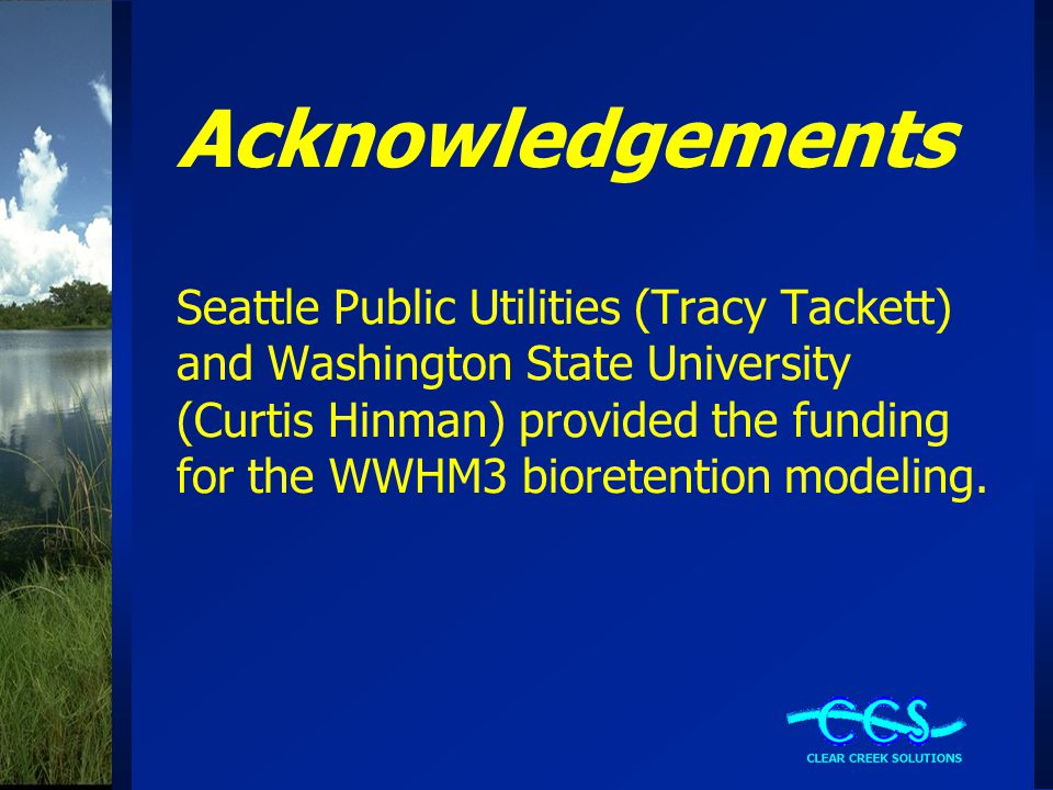 Acknowledgements Seattle Public Utilities (Tracy Tackett) and Washington State University (Curtis Hinman) provided the funding for the WWHM3 bioretention modeling.