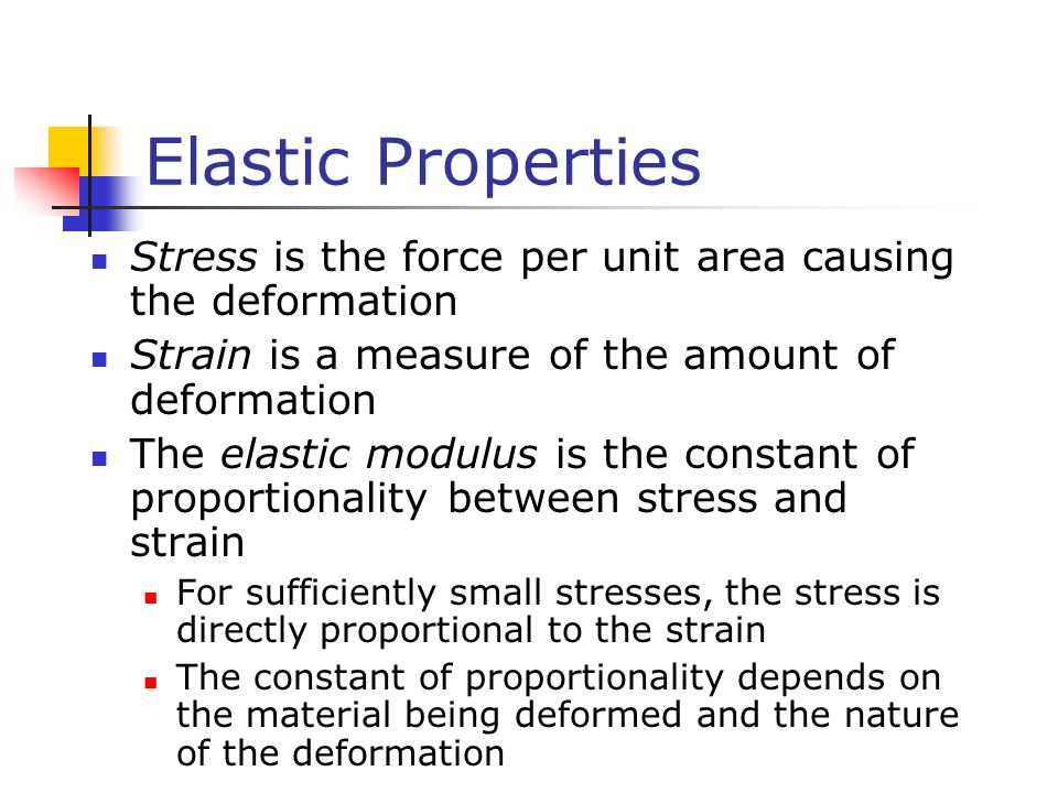 Elastic Properties Stress is the force per unit area causing the deformation. Strain is a measure of the amount of deformation.